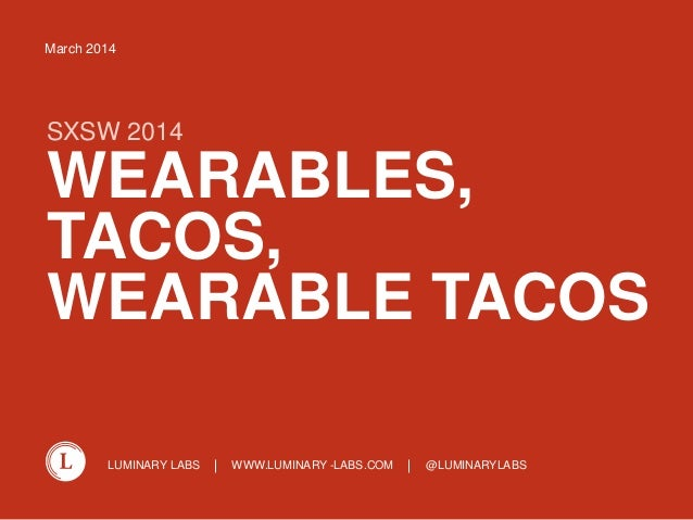 LUMINARY LABS WWW.LUMINARY -LABS.COM @LUMINARYLABS WEARABLES, TACOS, WEARABLE TACOS SXSW 2014 March 2014
