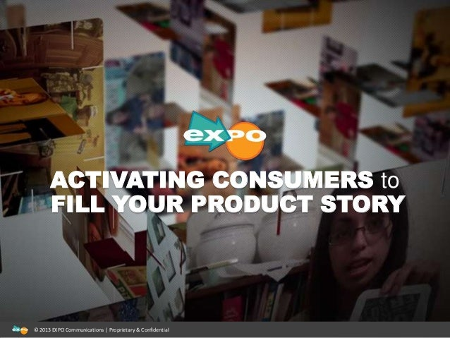 ACTIVATING CONSUMERS to FILL YOUR PRODUCT STORY © 2013 EXPO Communications | Proprietary & Confidential