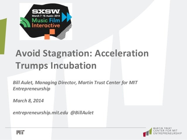 Avoid Stagnation: Acceleration Trumps Incubation Bill Aulet, Managing Director, Martin Trust Center for MIT Entrepreneursh...