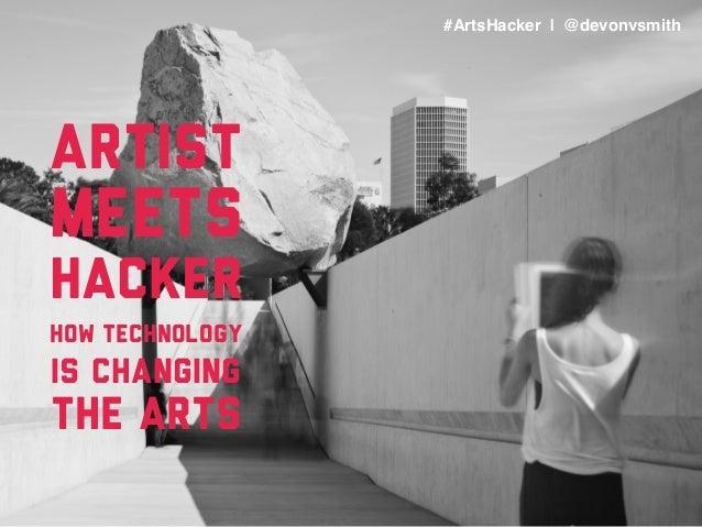 #ArtsHacker   @devonvsmith Artist meets hacker how technology is changing the arts