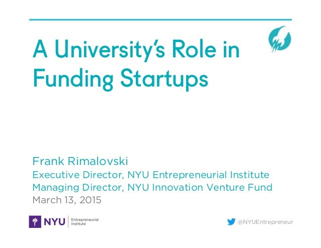 @NYUEntrepreneur A University's Role in Funding Startups Frank Rimalovski Executive Director, NYU Entrepreneurial Institut...