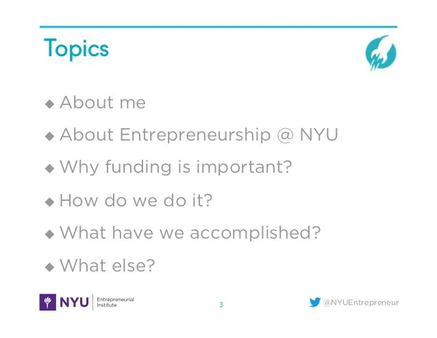 @NYUEntrepreneur Topics ! About me ! About Entrepreneurship @ NYU ! Why funding is important? ! How do we do it? ! Wh...