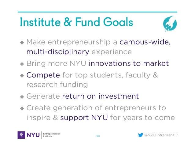 @NYUEntrepreneur Institute & Fund Goals ! Make entrepreneurship a campus-wide, multi-disciplinary experience ! Bring mor...
