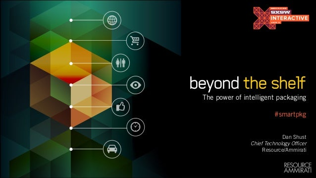 beyond the shelf The power of intelligent packaging  #smartpkg ! ! Dan Shust Chief Technology Officer Resource/Ammirati