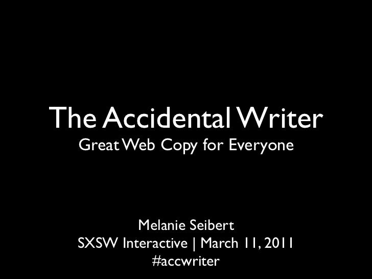 The Accidental Writer  Great Web Copy for Everyone          Melanie Seibert  SXSW Interactive | March 11, 2011            ...