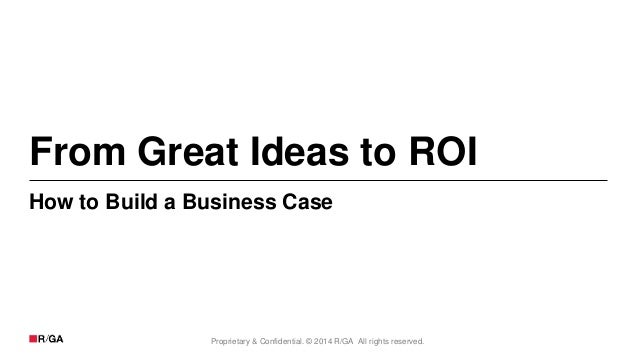 Proprietary & Confidential. © 2014 R/GA All rights reserved. From Great Ideas to ROI How to Build a Business Case