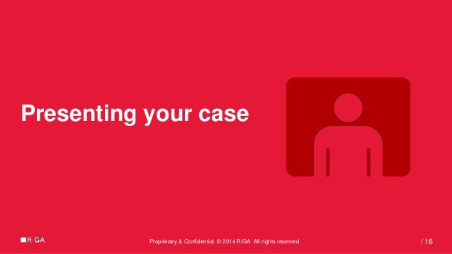 Proprietary & Confidential. © 2014 R/GA All rights reserved. 16/ Presenting your case