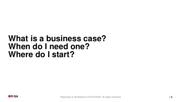 4Proprietary & Confidential. © 2014 R/GA All rights reserved. / What is a business case? When do I need one? Where do I st...