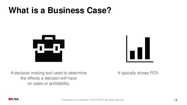 5Proprietary & Confidential. © 2014 R/GA All rights reserved. / What is a Business Case? A decision-making tool used to de...