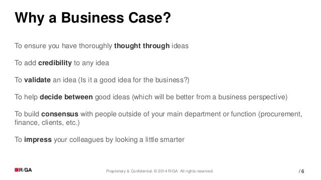6Proprietary & Confidential. © 2014 R/GA All rights reserved. / Why a Business Case? To ensure you have thoroughly thought...