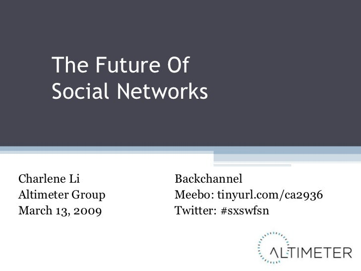 The Future Of  Social Networks Charlene Li Altimeter Group March 13, 2009 Backchannel Meebo: tinyurl.com/ca2936 Twitter: #...