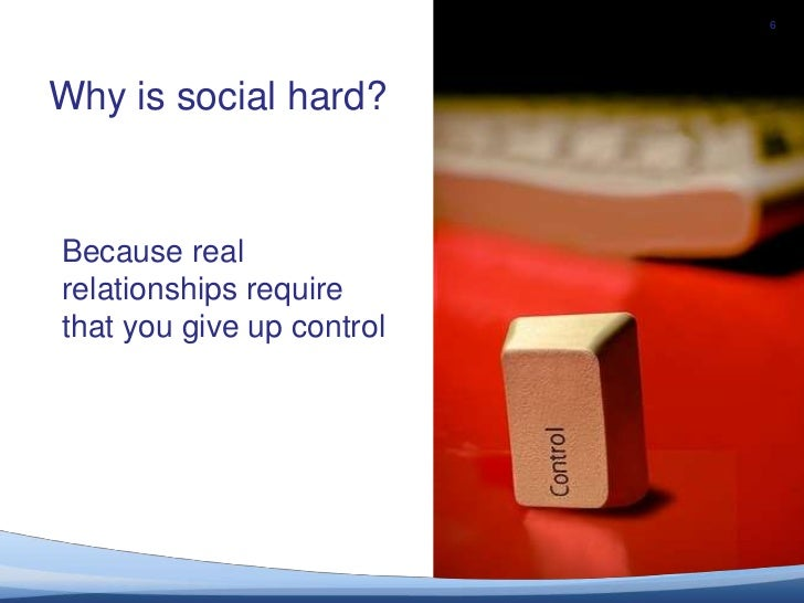 6<br />Why is social hard?<br />Because realrelationships require that you give up control <br />