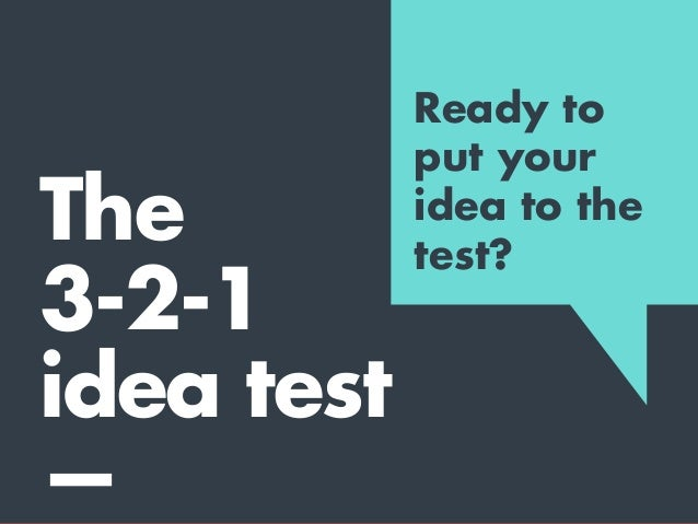 2 1 The 3-2-1 idea test A truly pure idea can generally be expressed in: 3words sentences paragraph