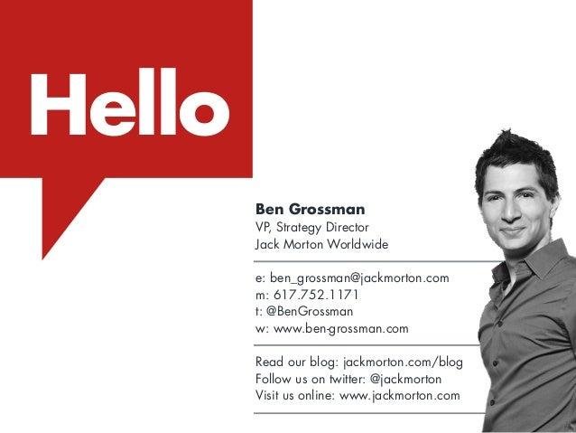 Hello Ben Grossman VP, Strategy Director Jack Morton Worldwide e: ben_grossman@jackmorton.com m: 617.752.1171 t: @BenGross...