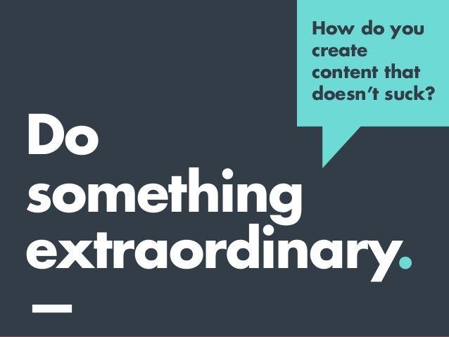 Extraordinary content starts with an extraordinary idea. —