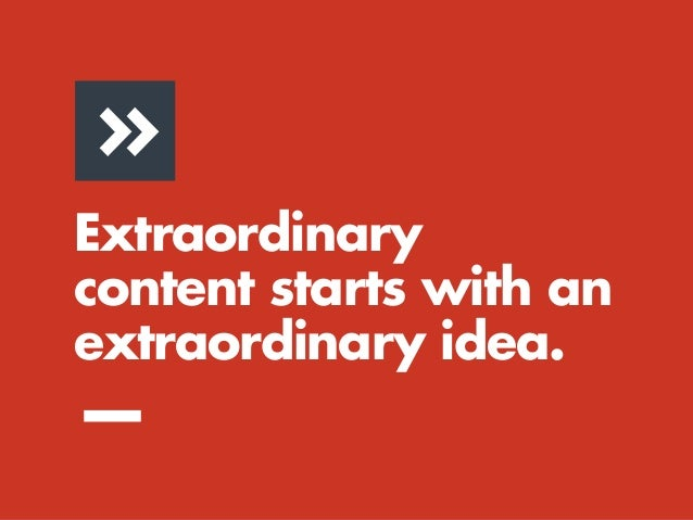 Extraordinary content starts with an extraordinary idea. —(Not with a series of boxes on a page.)