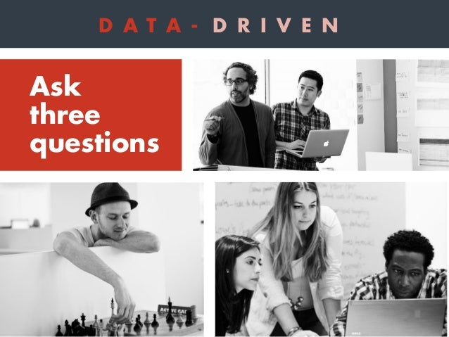 1 What is my customer's lifecycle? Ask three questions D A T A - D R I V E N