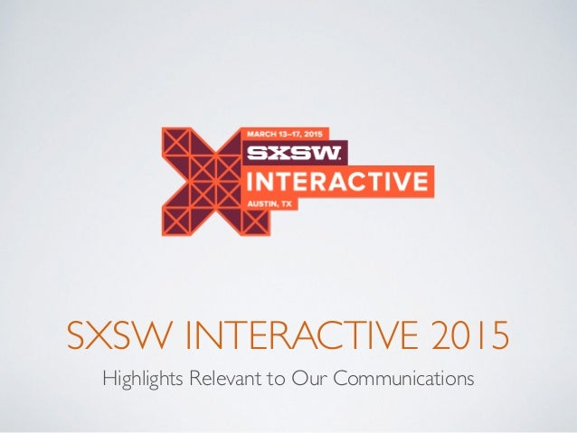 SXSW INTERACTIVE 2015 Highlights Relevant to Our Communications