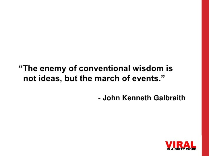 """The enemy of conventional wisdom is not ideas, but the march of events.""                   - John Kenneth Galbraith"