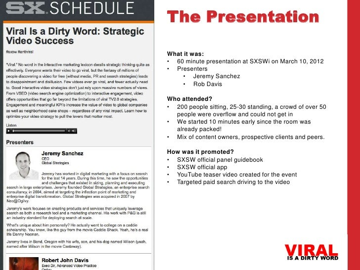 The PresentationWhat it was:• 60 minute presentation at SXSWi on March 10, 2012• Presenters    • Jeremy Sanchez    • Rob D...
