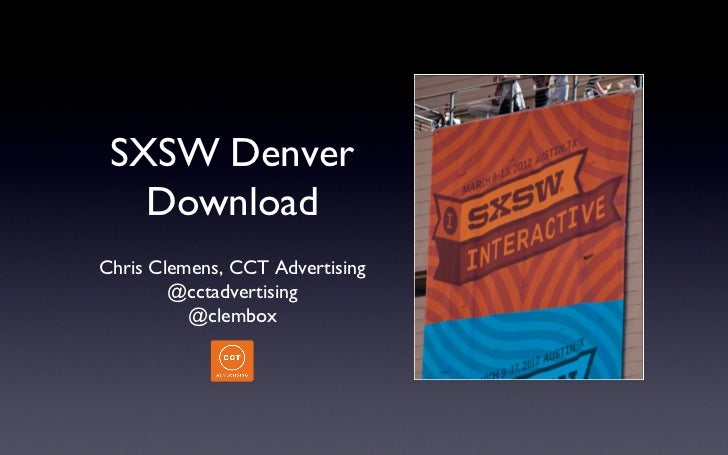 SXSW Denver   DownloadChris Clemens, CCT Advertising        @cctadvertising          @clembox