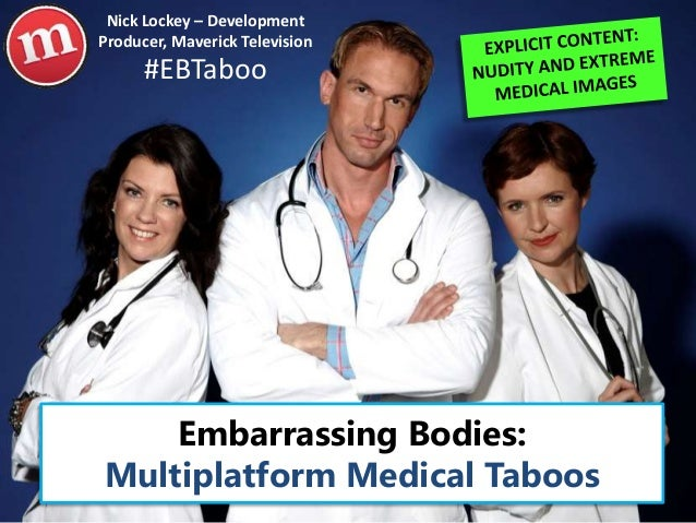 Embarrassing Bodies: Multiplatform Medical Taboos #EBTaboo Nick Lockey – Development Producer, Maverick Television