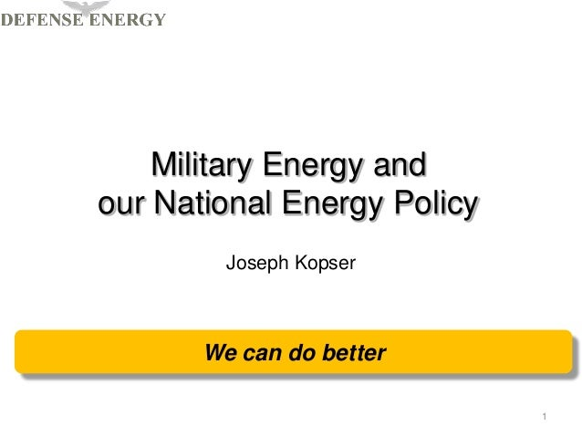 Military Energy andour National Energy PolicyJoseph Kopser1We can do better
