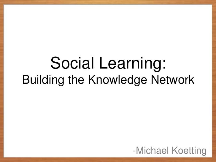 Social Learning:Building the Knowledge Network                   -Michael Koetting