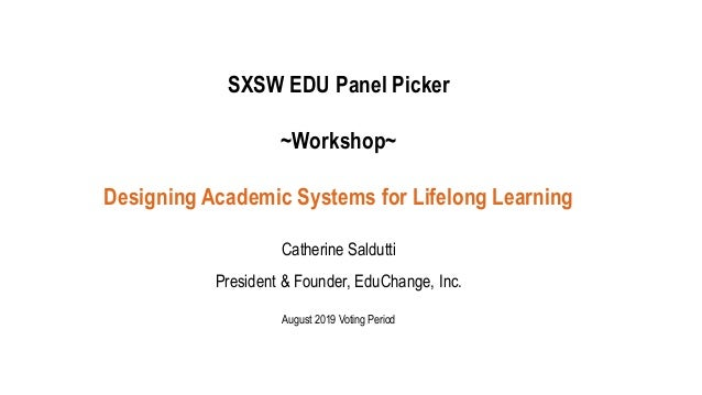 SXSW EDU Panel Picker ~Workshop~ Designing Academic Systems for Lifelong Learning Catherine Saldutti President & Founder, ...