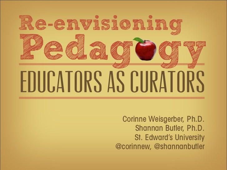 Re-envisioningPedag gyEducators as curators           Corinne Weisgerber, Ph.D.                Shannan Butler, Ph.D.      ...