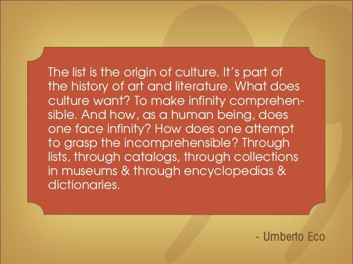 The list is the origin of culture. It's part ofthe history of art and literature. What doesculture want? To make infinity ...