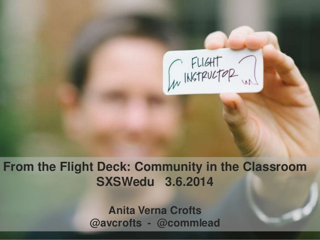 From the Flight Deck: Community in the Classroom SXSWedu 3.6.2014 Anita Verna Crofts @avcrofts - @commlead