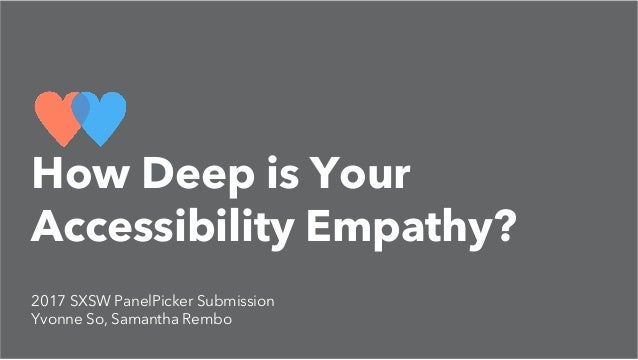 2017 SXSW PanelPicker Submission Yvonne So, Samantha Rembo How Deep is Your Accessibility Empathy?