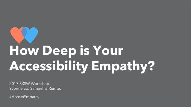 2017 SXSW Workshop Yvonne So, Samantha Rembo #AccessEmpathy How Deep is Your Accessibility Empathy?
