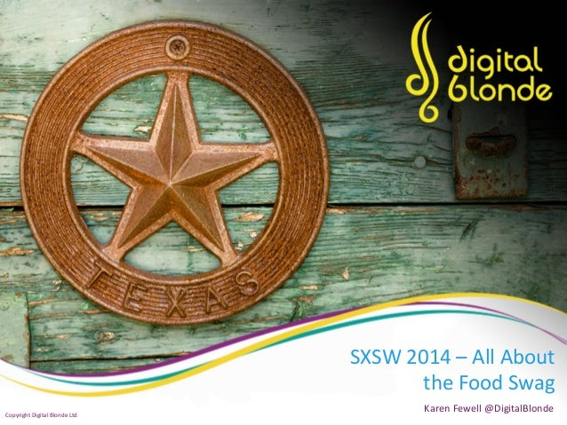 SXSW  2014  –  All  About   the  Food  Swag   Karen  Fewell  @DigitalBlonde   Copyright  Digital ...