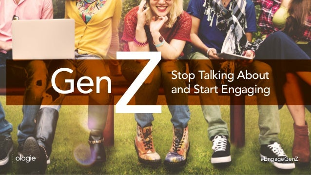 Gen Stop Talking About and Start Engaging #EngageGenZ