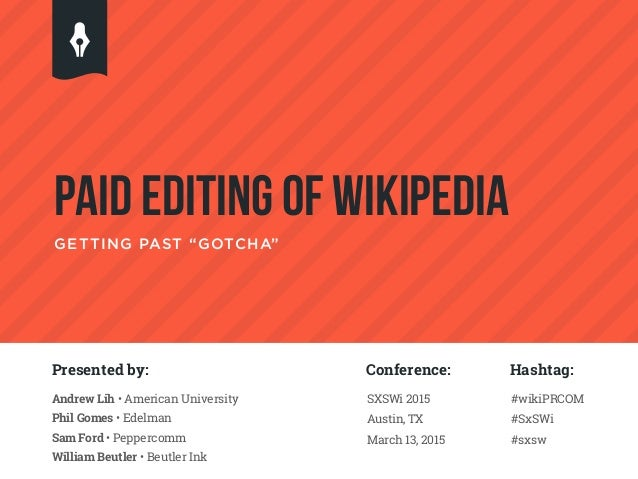 """PAID EDITING OF WIKIPEDIA GETTING PAST """"GOTCHA"""" Presented by: Andrew Lih • American University Phil Gomes • Edelman Sam Fo..."""