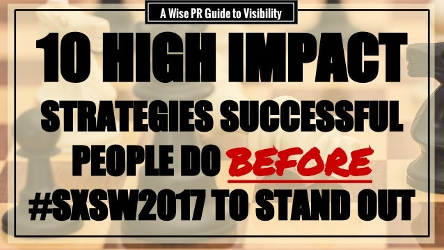 10 HIGH IMPACT STRATEGIES SUCCESSFUL PEOPLE DO BEFORE #SXSW2017 TO STAND OUT A Wise PR Guide to Visibility