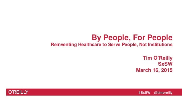 #SxSW @timoreilly By People, For People Reinventing Healthcare to Serve People, Not Institutions Tim O'Reilly SxSW March 1...