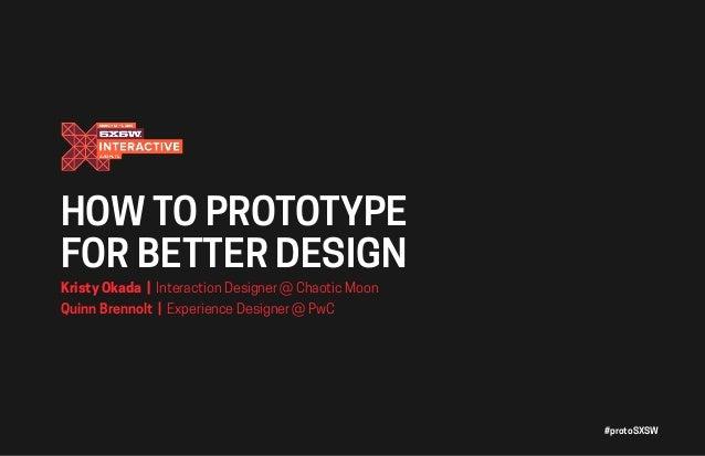 #protoSXSW HOW TO PROTOTYPE FOR BETTER DESIGN Kristy Okada | Interaction Designer @ Chaotic Moon Quinn Brennolt | Experien...