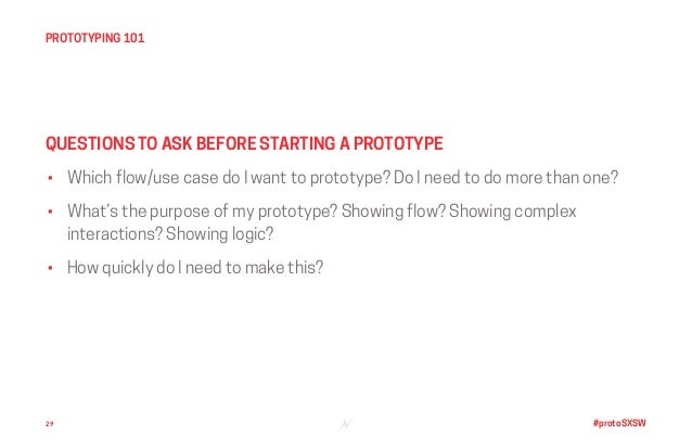 #protoSXSW • Which flow/use case do I want to prototype? Do I need to do more than one? • What's the purpose of my prototy...