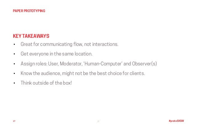 #protoSXSW • Great for communicating flow, not interactions. • Get everyone in the same location. • Assign roles: User, Mo...