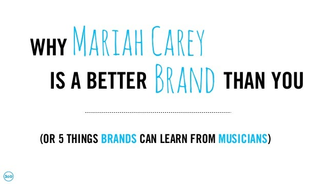 WHY MariahCarey IS A BETTER Brand THAN YOU (OR 5 THINGS BRANDS CAN LEARN FROM MUSICIANS)