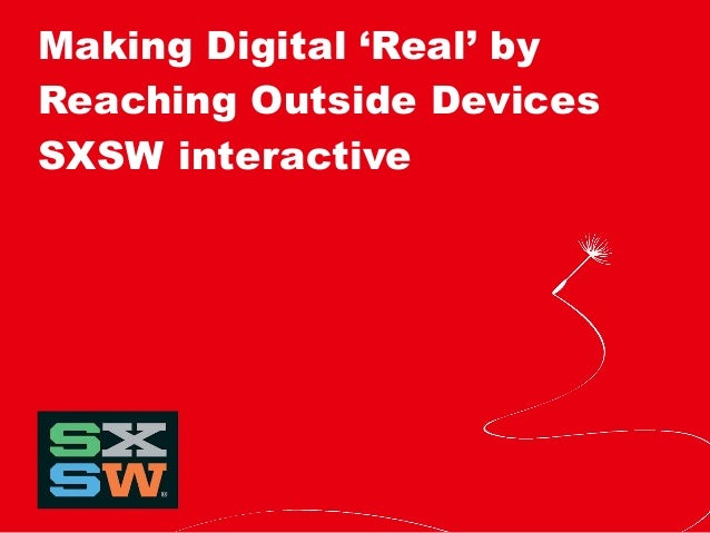 Making Digital 'Real' by Reaching Outside Devices SXSW interactive