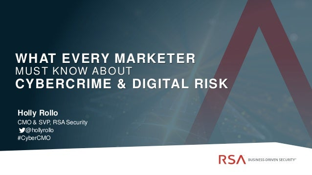 WHAT EVERY MARKETER MUST KNOW ABOUT CYBERCRIME & DIGITAL RISK Holly Rollo CMO & SVP, RSA Security @hollyrollo #CyberCMO