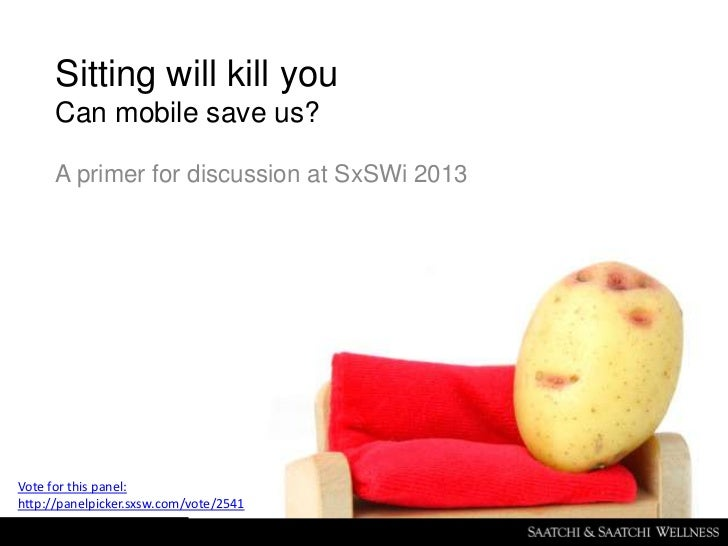Sitting will kill you      Can mobile save us?      A primer for discussion at SxSWi 2013Vote for this panel:http://panelp...