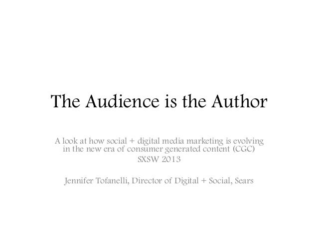 The Audience is the AuthorA look at how social + digital media marketing is evolvingin the new era of consumer generated c...