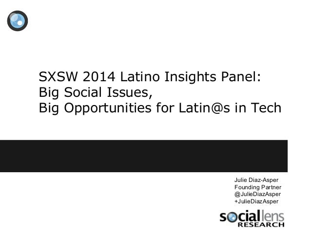 SXSW 2014 Latino Insights Panel: Big Social Issues, Big Opportunities for Latin@s in Tech Julie Diaz-Asper Founding Partne...
