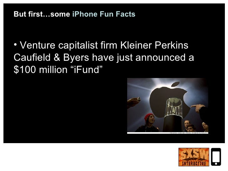 <ul><li>But first…some  iPhone Fun Facts </li></ul><ul><li>Venture capitalist firm Kleiner Perkins Caufield & Byers   have...