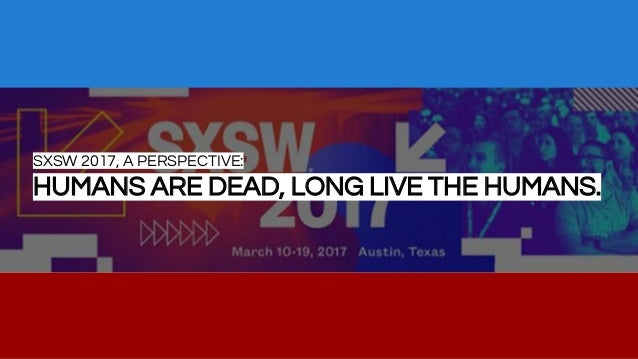 SXSW 2017, A PERSPECTIVE: HUMANS ARE DEAD, LONG LIVE THE HUMANS.